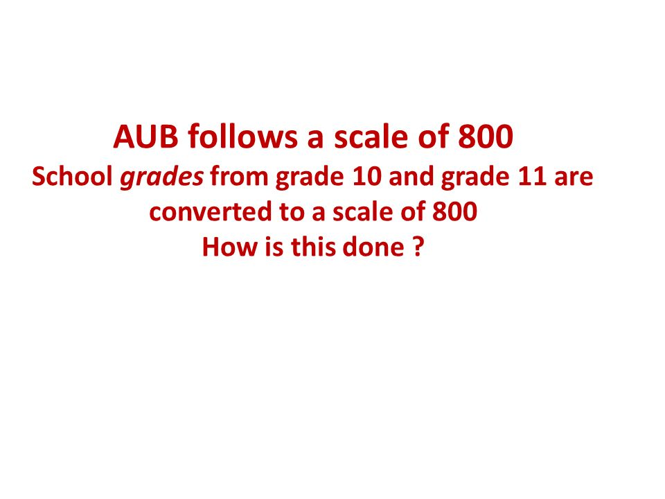 AUB follows a scale of 800 School grades from grade 10 and grade 11 are converted to a scale of 800 How is this done ?