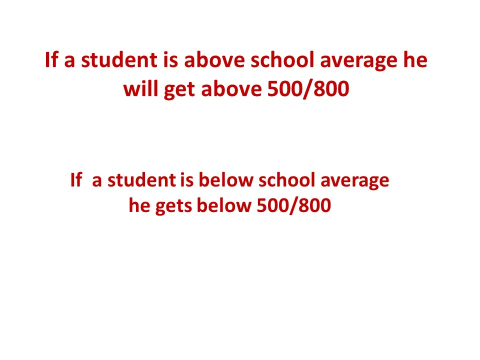 If a student is above school average he will get above 500/800 If a student is below school average he gets below 500/800