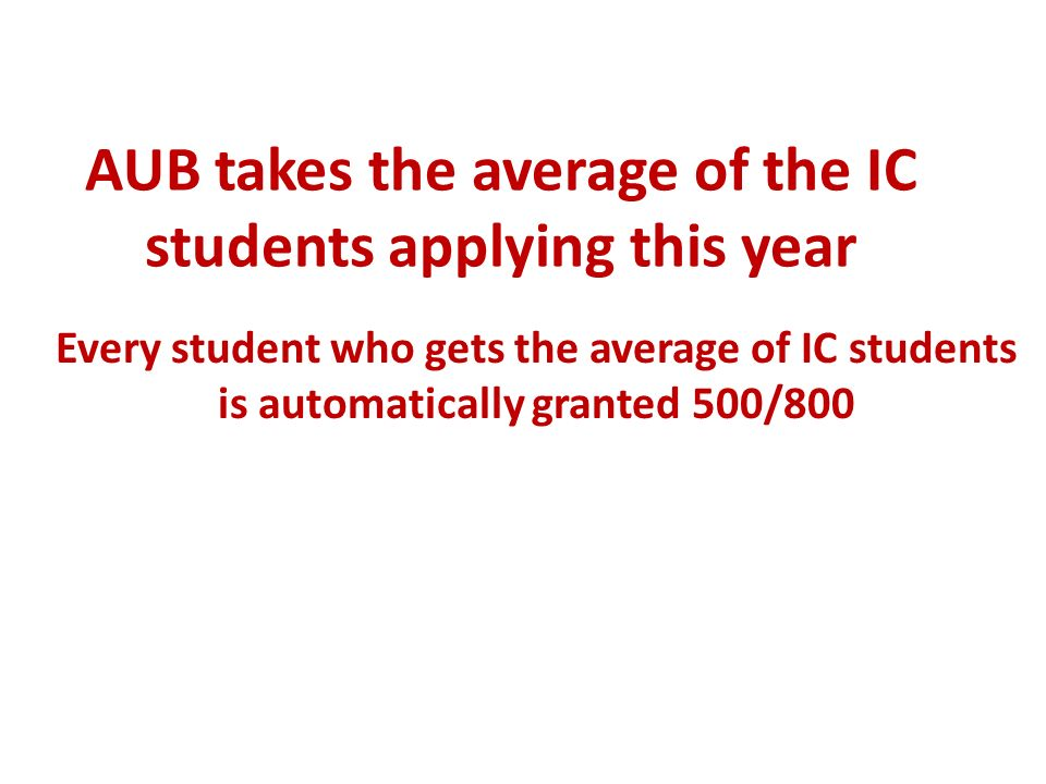 AUB takes the average of the IC students applying this year Every student who gets the average of IC students is automatically granted 500/800