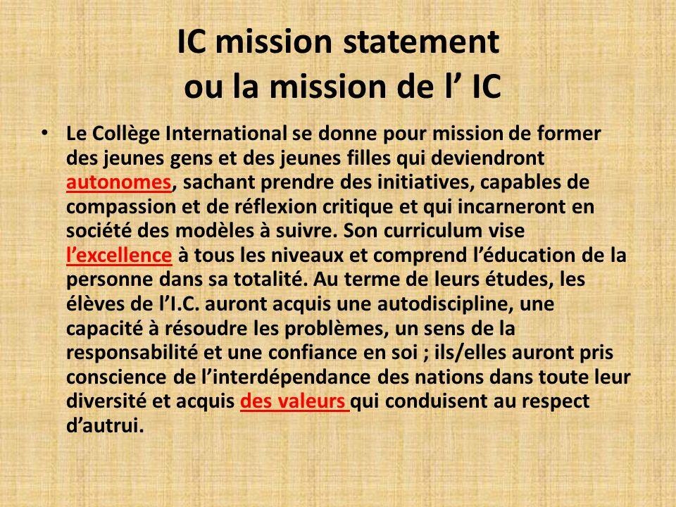 IC mission statement ou la mission de l IC Le Collège International se donne pour mission de former des jeunes gens et des jeunes filles qui deviendront autonomes, sachant prendre des initiatives, capables de compassion et de réflexion critique et qui incarneront en société des modèles à suivre.