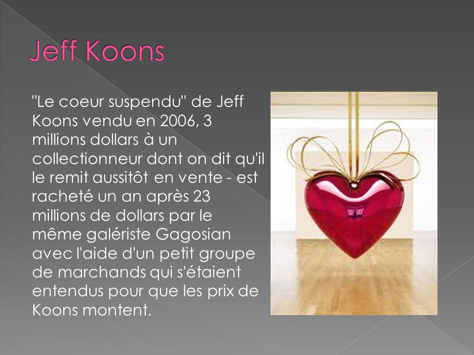 Le coeur suspendu de Jeff Koons vendu en 2006, 3 millions dollars à un collectionneur dont on dit qu il le remit aussitôt en vente - est racheté un an après 23 millions de dollars par le même galériste Gagosian avec l aide d un petit groupe de marchands qui s étaient entendus pour que les prix de Koons montent.