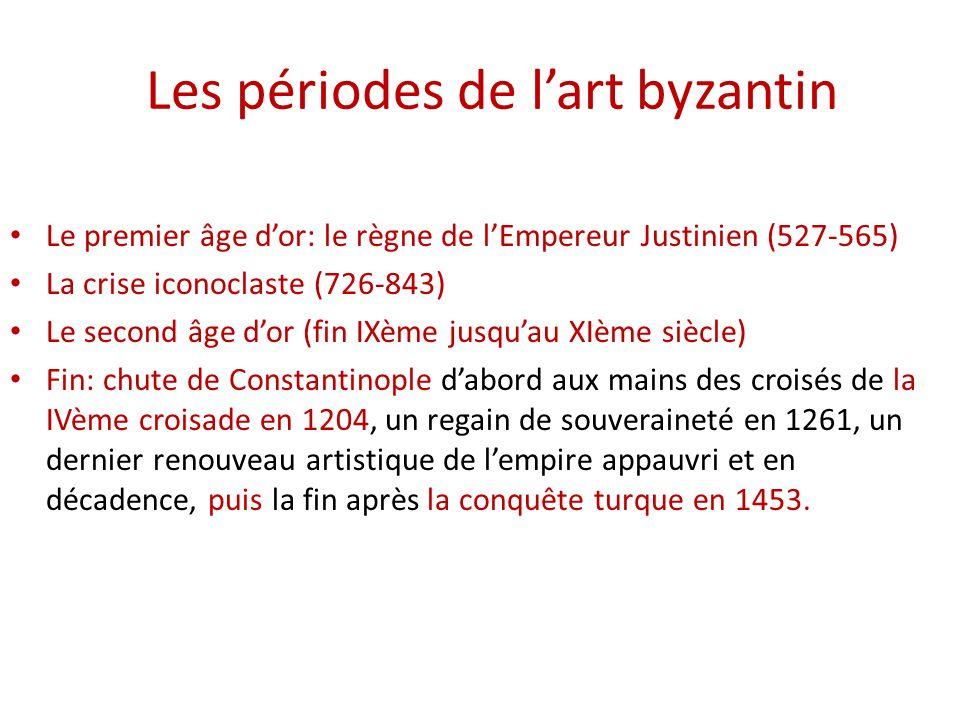 Les périodes de lart byzantin Le premier âge dor: le règne de lEmpereur Justinien (527-565) La crise iconoclaste (726-843) Le second âge dor (fin IXèm