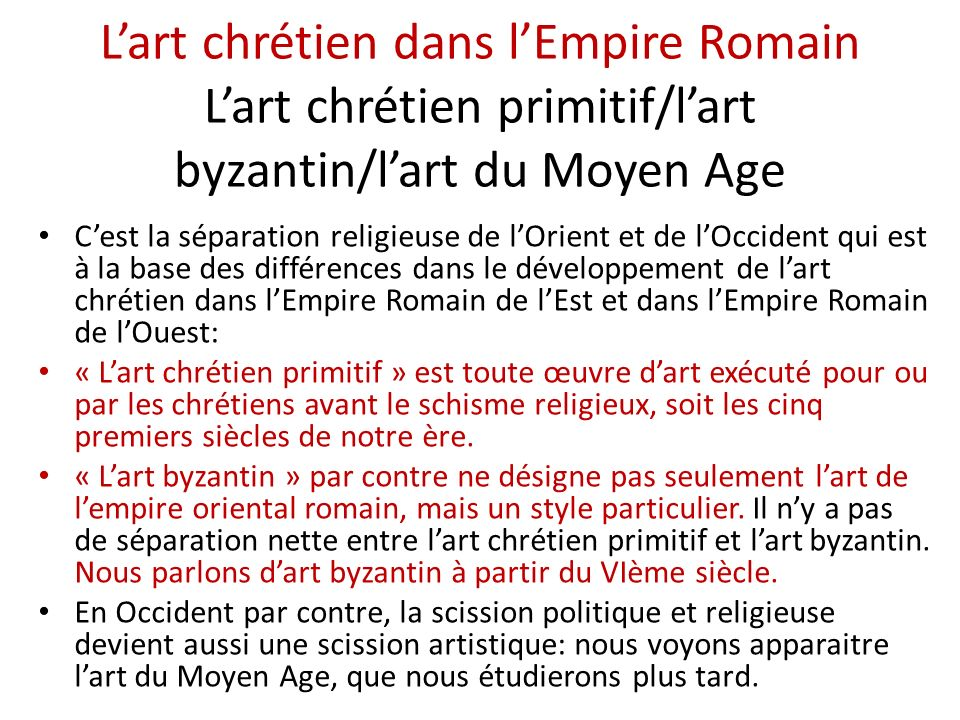 Lart chrétien dans lEmpire Romain Lart chrétien primitif/lart byzantin/lart du Moyen Age Cest la séparation religieuse de lOrient et de lOccident qui