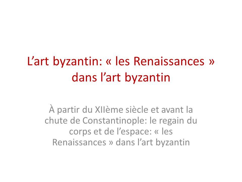 Lart byzantin: « les Renaissances » dans lart byzantin À partir du XIIème siècle et avant la chute de Constantinople: le regain du corps et de lespace