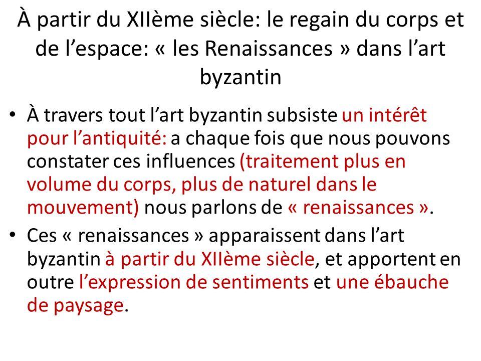 À partir du XIIème siècle: le regain du corps et de lespace: « les Renaissances » dans lart byzantin À travers tout lart byzantin subsiste un intérêt