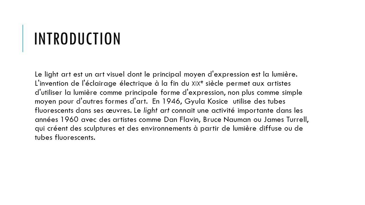 INTRODUCTION Le light art est un art visuel dont le principal moyen d'expression est la lumière. L'invention de l'éclairage électrique à la fin du XIX
