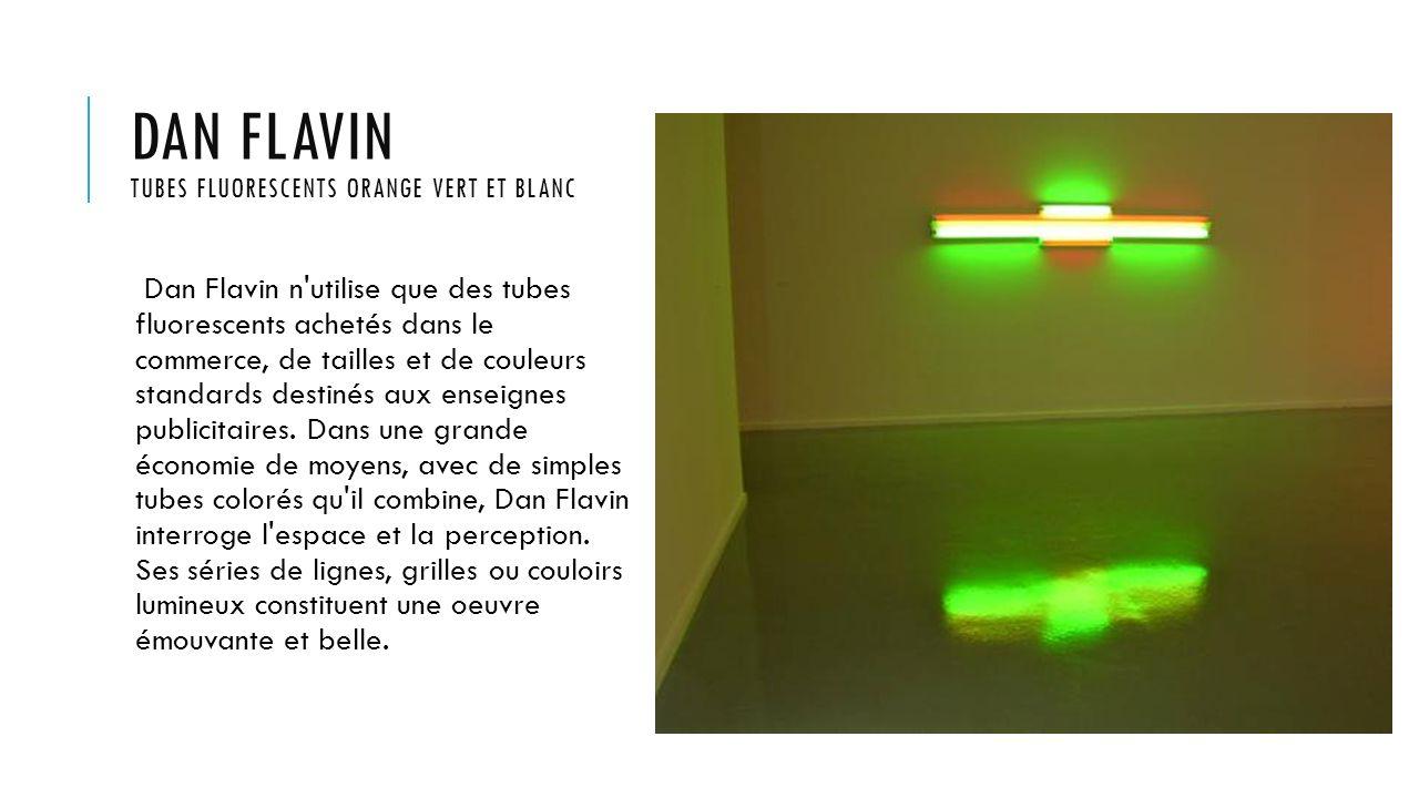 DAN FLAVIN TUBES FLUORESCENTS ORANGE VERT ET BLANC Dan Flavin n utilise que des tubes fluorescents achetés dans le commerce, de tailles et de couleurs standards destinés aux enseignes publicitaires.
