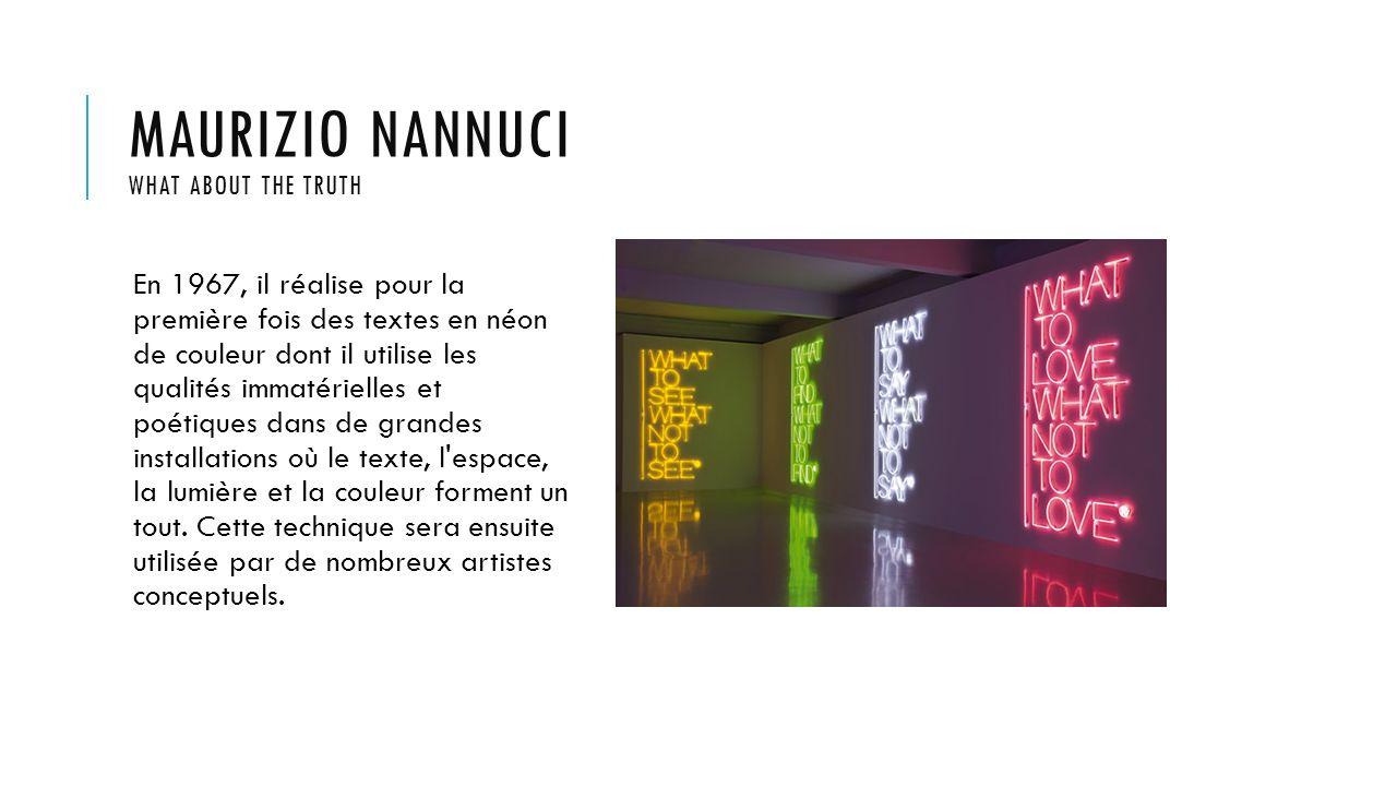 MAURIZIO NANNUCI WHAT ABOUT THE TRUTH En 1967, il réalise pour la première fois des textes en néon de couleur dont il utilise les qualités immatériell