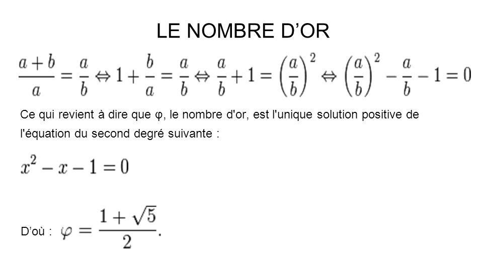 Ce qui revient à dire que φ, le nombre d'or, est l'unique solution positive de l'équation du second degré suivante : Doù : LE NOMBRE DOR