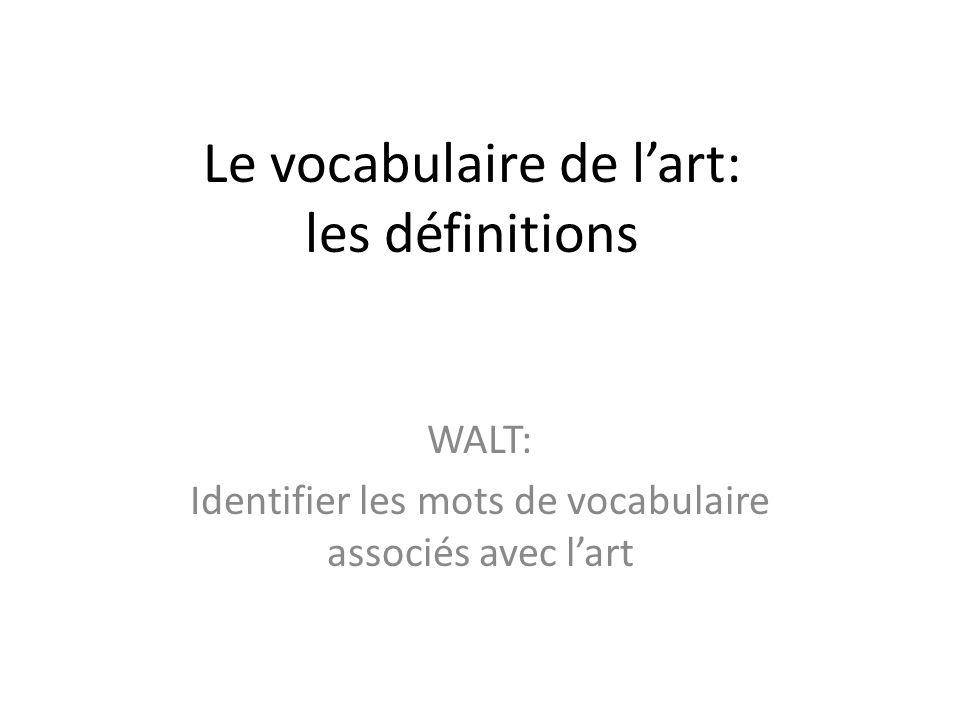 Le vocabulaire de lart: les définitions WALT: Identifier les mots de vocabulaire associés avec lart