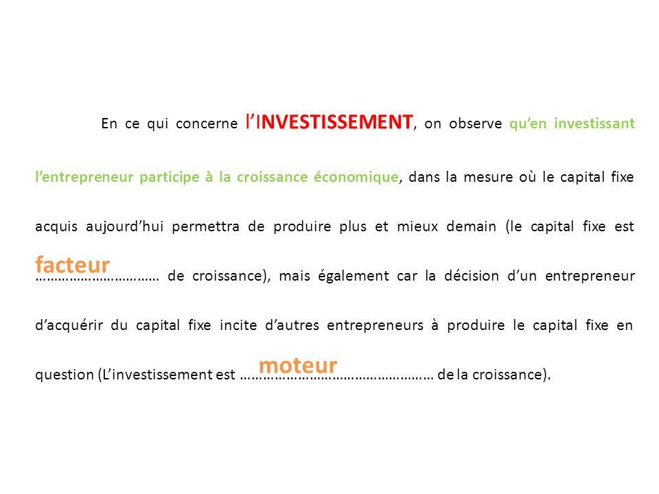 En ce qui concerne lINVESTISSEMENT, on observe quen investissant lentrepreneur participe à la croissance économique, dans la mesure où le capital fixe