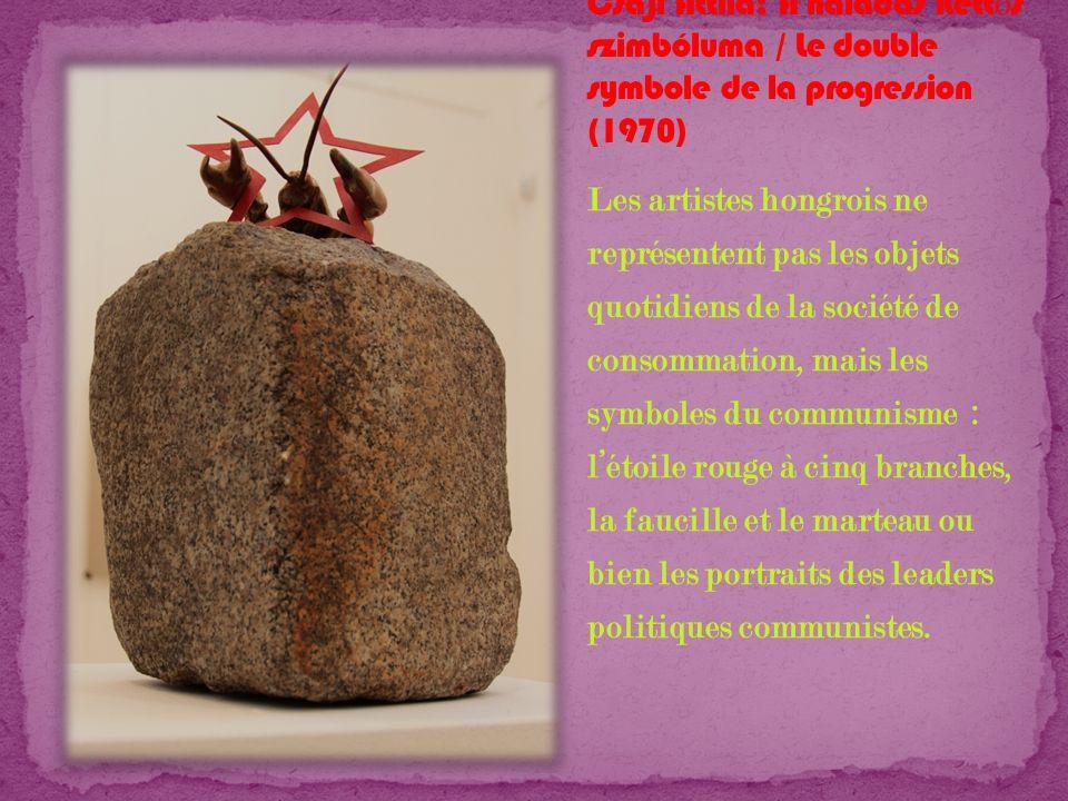 Les artistes hongrois ne représentent pas les objets quotidiens de la société de consommation, mais les symboles du communisme : létoile rouge à cinq
