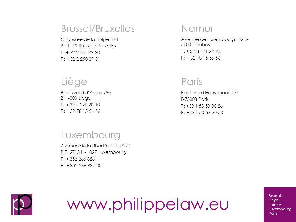 Brussels Liège Namur Luxembourg Paris Fine art in legal practice Brussel/Bruxelles Chaussée de la Hulpe, 181 B - 1170 Brussel / Bruxelles T : + 32 2 250 39 80 F : + 32 2 250 39 81 Namur Avenue de Luxembourg 152 B- 5100 Jambes T : + 32 81 21 22 23 F : + 32 78 15 56 56 Liège Boulevard dAvroy 280 B - 4000 Liège T : + 32 4 229 20 10 F : + 32 78 15 56 56 Paris Boulevard Haussmann 171 F-75008 Paris T : +33 1 53 53 38 86 F : +33 1 53 53 30 53 Luxembourg Avenue de la Liberté 41 (L-1931) B.P.