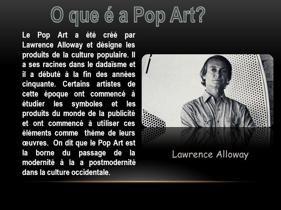 Le Pop Art a été créé par Lawrence Alloway et désigne les produits de la culture populaire. Il a ses racines dans le dadaïsme et il a débuté à la fin