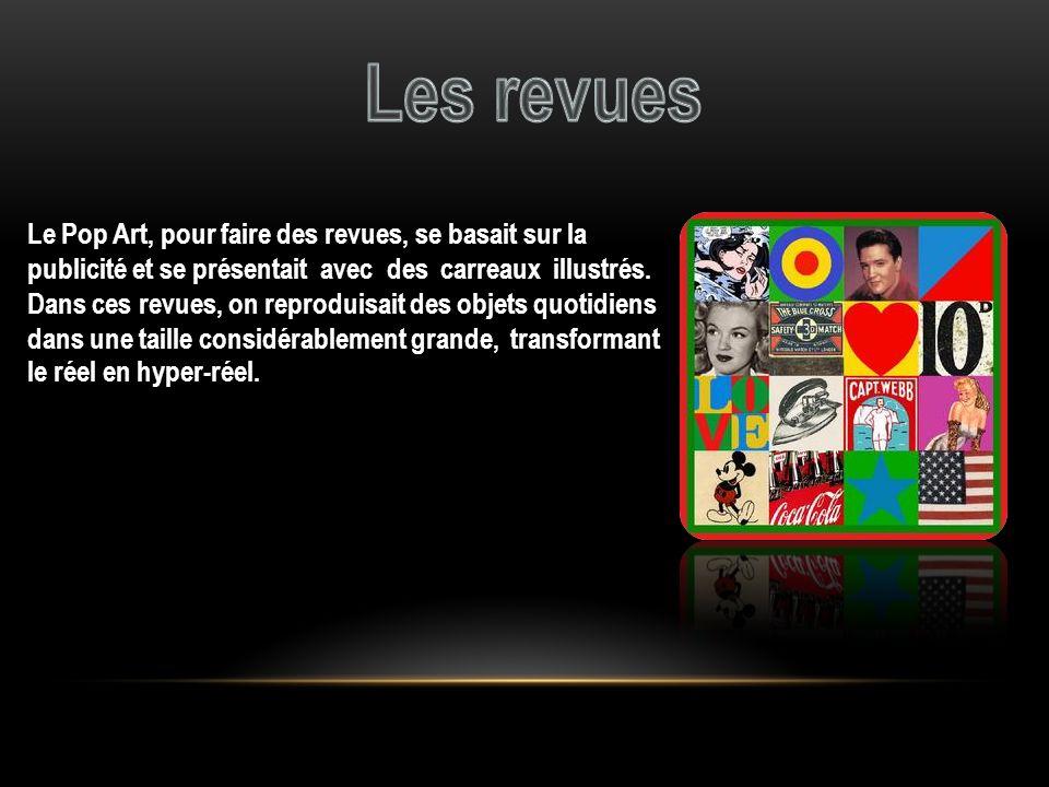 Le Pop Art, pour faire des revues, se basait sur la publicité et se présentait avec des carreaux illustrés. Dans ces revues, on reproduisait des objet