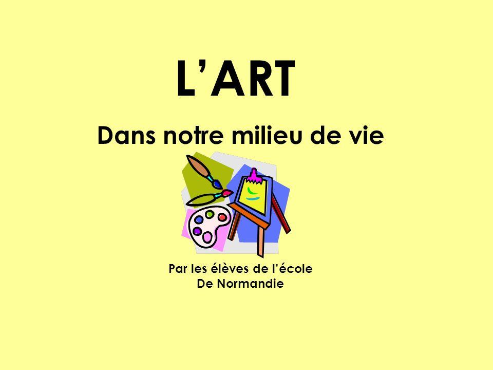 LART Dans notre milieu de vie Par les élèves de lécole De Normandie