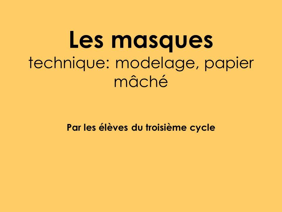 Les masques technique: modelage, papier mâché Par les élèves du troisième cycle