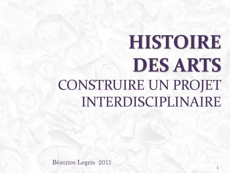 HISTOIRE DES ARTS HISTOIRE DES ARTS CONSTRUIRE UN PROJET INTERDISCIPLINAIRE Béatrice Legris 2011 1
