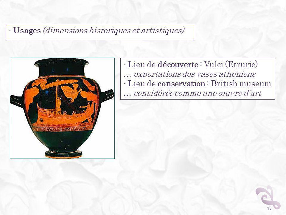 - Usages (dimensions historiques et artistiques) 17 - Lieu de découverte : Vulci (Etrurie) … exportations des vases athéniens - Lieu de conservation :