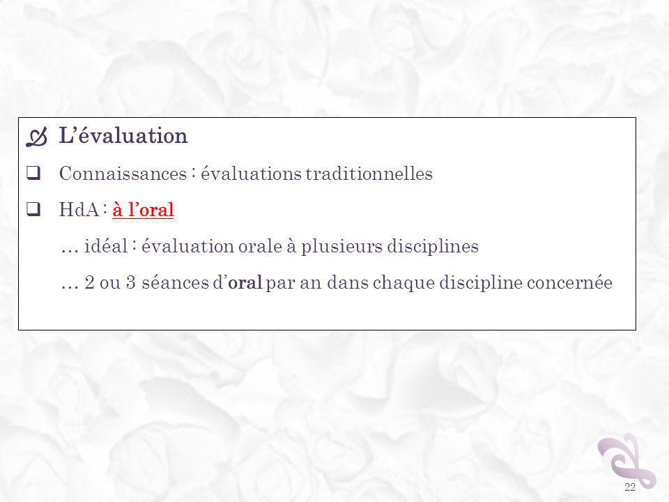 Lévaluation Connaissances : évaluations traditionnelles HdA : à loral … idéal : évaluation orale à plusieurs disciplines … 2 ou 3 séances doral par an