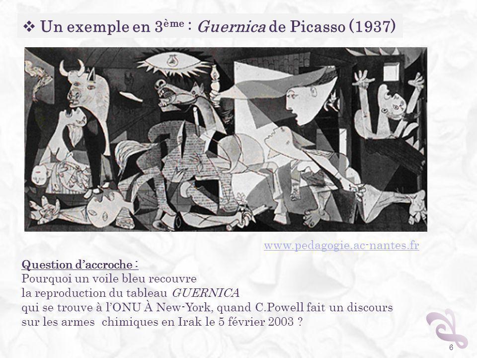 6 Un exemple en 3 ème : Guernica de Picasso (1937) Question daccroche : Pourquoi un voile bleu recouvre la reproduction du tableau GUERNICA qui se tro