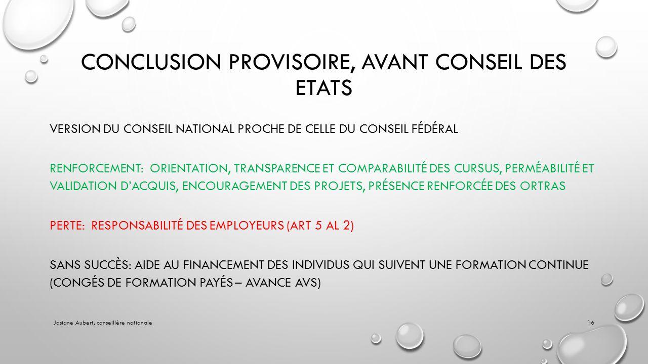 CONCLUSION PROVISOIRE, AVANT CONSEIL DES ETATS VERSION DU CONSEIL NATIONAL PROCHE DE CELLE DU CONSEIL FÉDÉRAL RENFORCEMENT: ORIENTATION, TRANSPARENCE ET COMPARABILITÉ DES CURSUS, PERMÉABILITÉ ET VALIDATION DACQUIS, ENCOURAGEMENT DES PROJETS, PRÉSENCE RENFORCÉE DES ORTRAS PERTE: RESPONSABILITÉ DES EMPLOYEURS (ART 5 AL 2) SANS SUCCÈS: AIDE AU FINANCEMENT DES INDIVIDUS QUI SUIVENT UNE FORMATION CONTINUE (CONGÉS DE FORMATION PAYÉS – AVANCE AVS) Josiane Aubert, conseillère nationale16