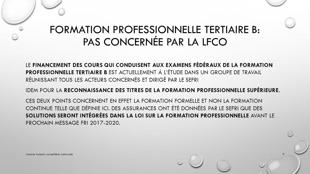 FORMATION PROFESSIONNELLE TERTIAIRE B: PAS CONCERNÉE PAR LA LFCO LE FINANCEMENT DES COURS QUI CONDUISENT AUX EXAMENS FÉDÉRAUX DE LA FORMATION PROFESSIONNELLE TERTIAIRE B EST ACTUELLEMENT À LÉTUDE DANS UN GROUPE DE TRAVAIL RÉUNISSANT TOUS LES ACTEURS CONCERNÉS ET DIRIGÉ PAR LE SEFRI IDEM POUR LA RECONNAISSANCE DES TITRES DE LA FORMATION PROFESSIONNELLE SUPÉRIEURE.