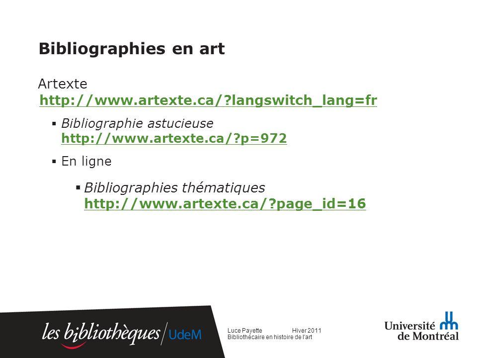 Bibliographies en art Artexte http://www.artexte.ca/ langswitch_lang=fr http://www.artexte.ca/ langswitch_lang=fr Bibliographie astucieuse http://www.artexte.ca/ p=972 http://www.artexte.ca/ p=972 En ligne Bibliographies thématiques http://www.artexte.ca/ page_id=16 http://www.artexte.ca/ page_id=16 Luce Payette Hiver 2011 Bibliothécaire en histoire de l art