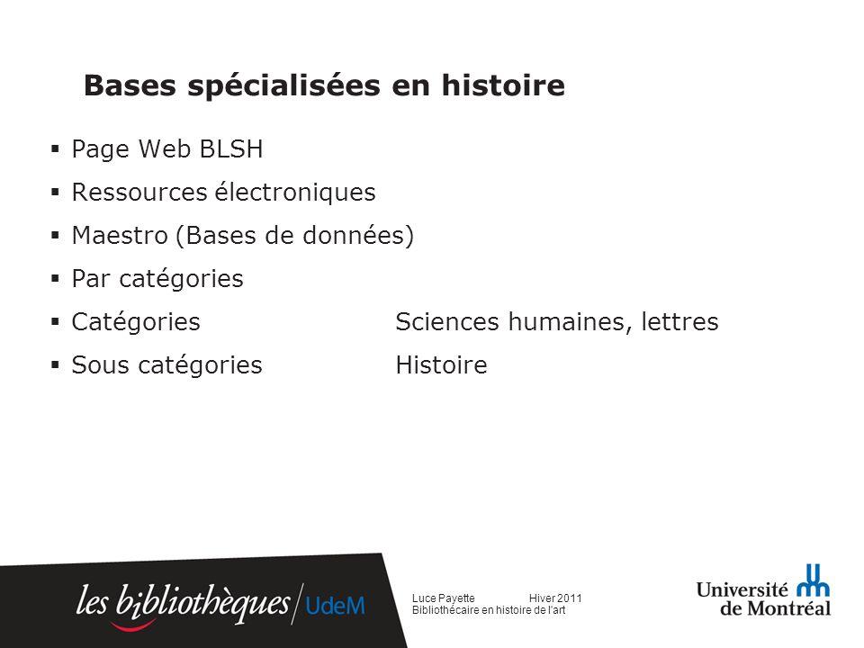 Bases spécialisées en histoire Page Web BLSH Ressources électroniques Maestro (Bases de données) Par catégories Catégories Sciences humaines, lettres Sous catégories Histoire Luce Payette Hiver 2011 Bibliothécaire en histoire de l art