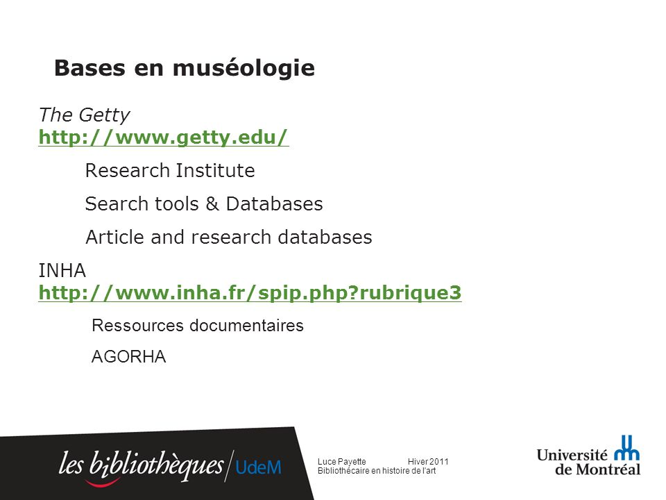 Bases en muséologie The Getty http://www.getty.edu/ http://www.getty.edu/ Research Institute Search tools & Databases Article and research databases INHA http://www.inha.fr/spip.php rubrique3 http://www.inha.fr/spip.php rubrique3 Ressources documentaires AGORHA Luce Payette Hiver 2011 Bibliothécaire en histoire de l art