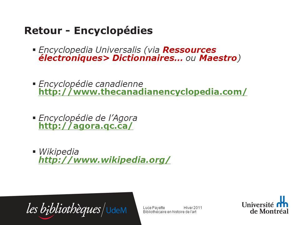 Retour - Encyclopédies Encyclopedia Universalis (via Ressources électroniques> Dictionnaires… ou Maestro) Encyclopédie canadienne http://www.thecanadianencyclopedia.com/ http://www.thecanadianencyclopedia.com/ Encyclopédie de lAgora http://agora.qc.ca/ http://agora.qc.ca/ Wikipedia http://www.wikipedia.org/ http://www.wikipedia.org/ Luce Payette Hiver 2011 Bibliothécaire en histoire de l art