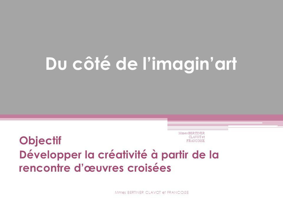 Du côté de limaginart Objectif Développer la créativité à partir de la rencontre dœuvres croisées Mmes BERTINER CLAVOT et FRANCOISE