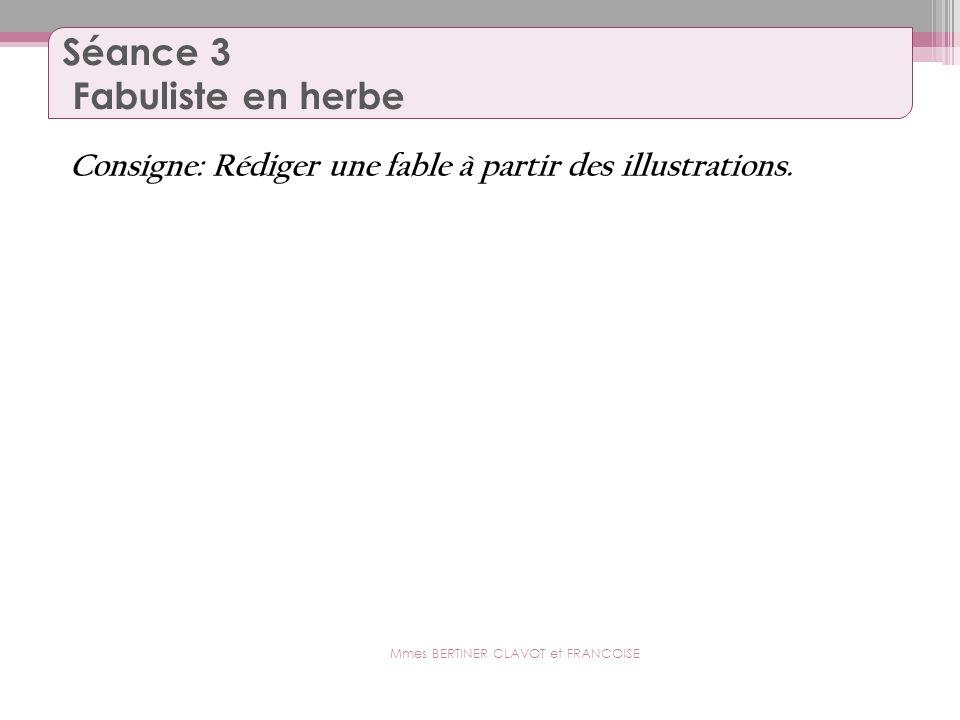 Séance 3 Fabuliste en herbe Consigne: Rédiger une fable à partir des illustrations. Mmes BERTINER CLAVOT et FRANCOISE