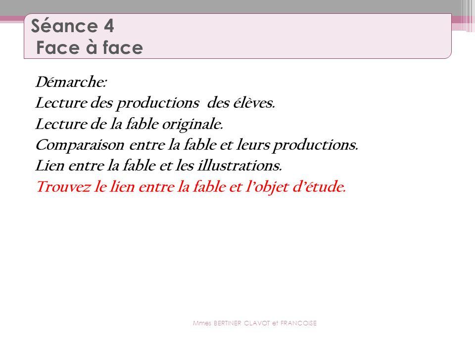 Séance 4 Face à face Démarche: Lecture des productions des élèves. Lecture de la fable originale. Comparaison entre la fable et leurs productions. Lie