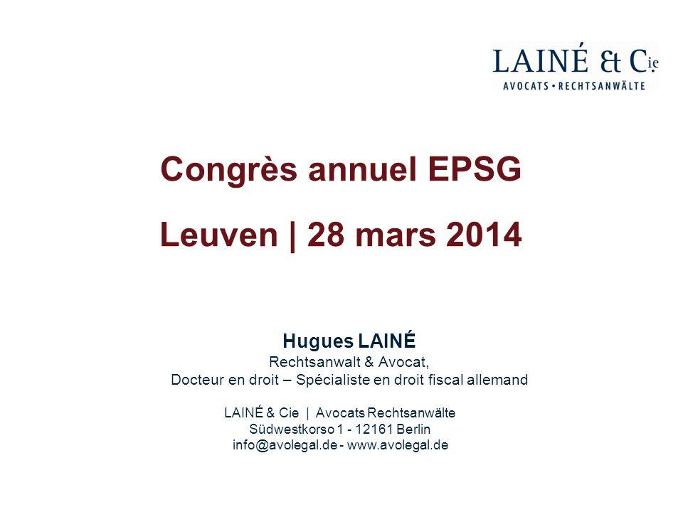 Hugues LAINÉ Rechtsanwalt & Avocat, Docteur en droit – Spécialiste en droit fiscal allemand Congrès annuel EPSG Leuven | 28 mars 2014 LAINÉ & Cie | Av