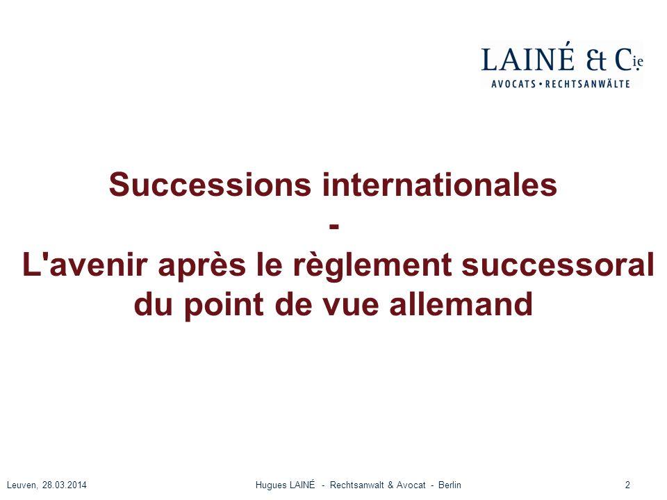 Successions internationales - L'avenir après le règlement successoral du point de vue allemand Leuven, 28.03.2014Hugues LAINÉ - Rechtsanwalt & Avocat