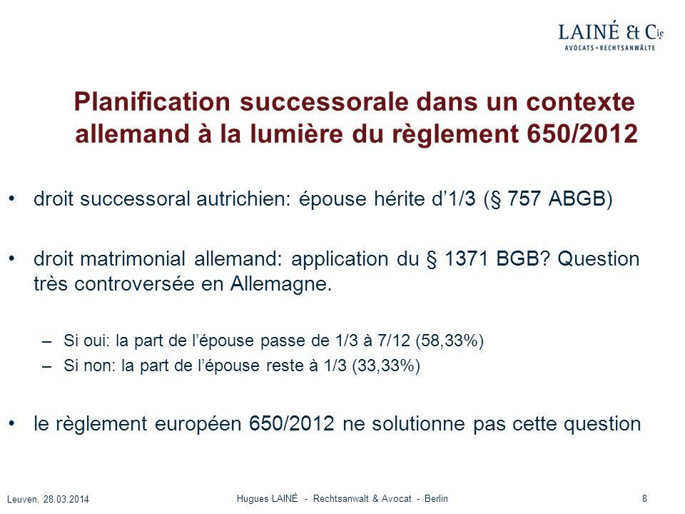 Planification successorale dans un contexte allemand à la lumière du règlement 650/2012 Solution jurisprudentielle (CA Schleswig, 19.8.2013, 3 Wx 60/13, ZEV 2014, 93) le § 1371 sapplique – DONC: la part de lépouse (1/3) augmente d1/4 - MAIS: la part de lépouse est plafonnée à la part la plus importante prévue par les droits nationaux, soit ½ en loccurrence 9 Leuven, 28.03.2014 Hugues LAINÉ - Rechtsanwalt & Avocat - Berlin