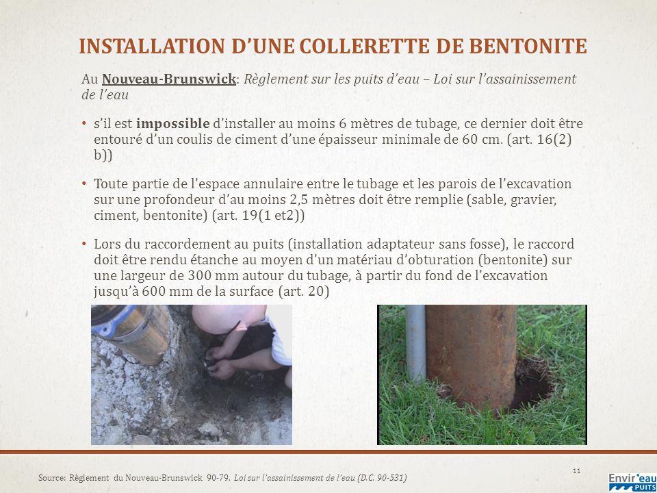 INSTALLATION DUNE COLLERETTE DE BENTONITE Au Nouveau-Brunswick: Règlement sur les puits deau – Loi sur lassainissement de leau sil est impossible dinstaller au moins 6 mètres de tubage, ce dernier doit être entouré dun coulis de ciment dune épaisseur minimale de 60 cm.