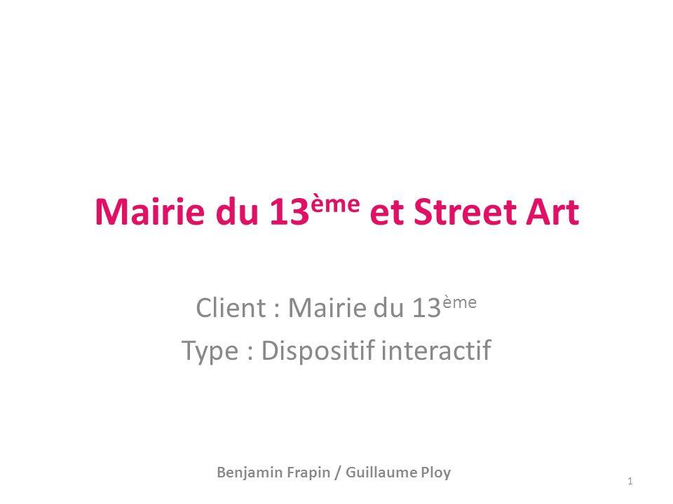 Mairie du 13 ème et Street Art Client : Mairie du 13 ème Type : Dispositif interactif Benjamin Frapin / Guillaume Ploy 1