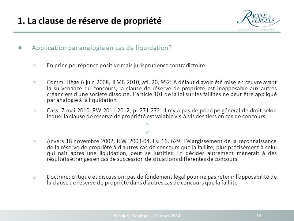 1. La clause de réserve de propriété Eurojuris Belgique - 21 mars 2014 16 Application par analogie en cas de liquidation? o En principe: réponse posit