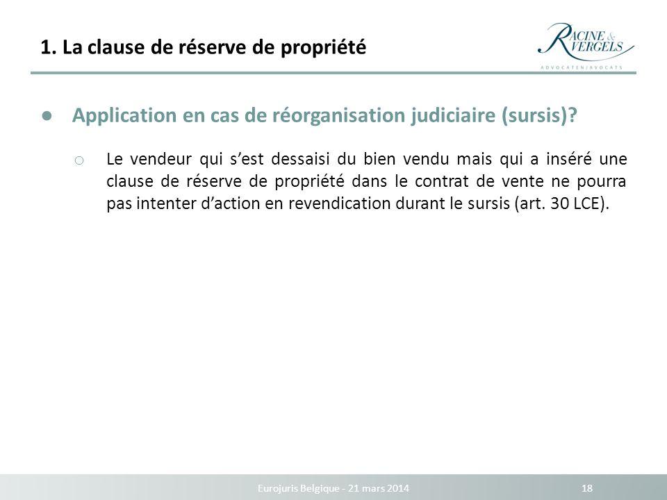 1. La clause de réserve de propriété Eurojuris Belgique - 21 mars 2014 18 Application en cas de réorganisation judiciaire (sursis)? o Le vendeur qui s