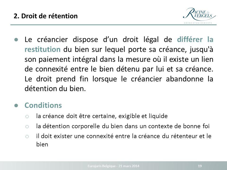 2. Droit de rétention Eurojuris Belgique - 21 mars 2014 19 Le créancier dispose dun droit légal de différer la restitution du bien sur lequel porte sa