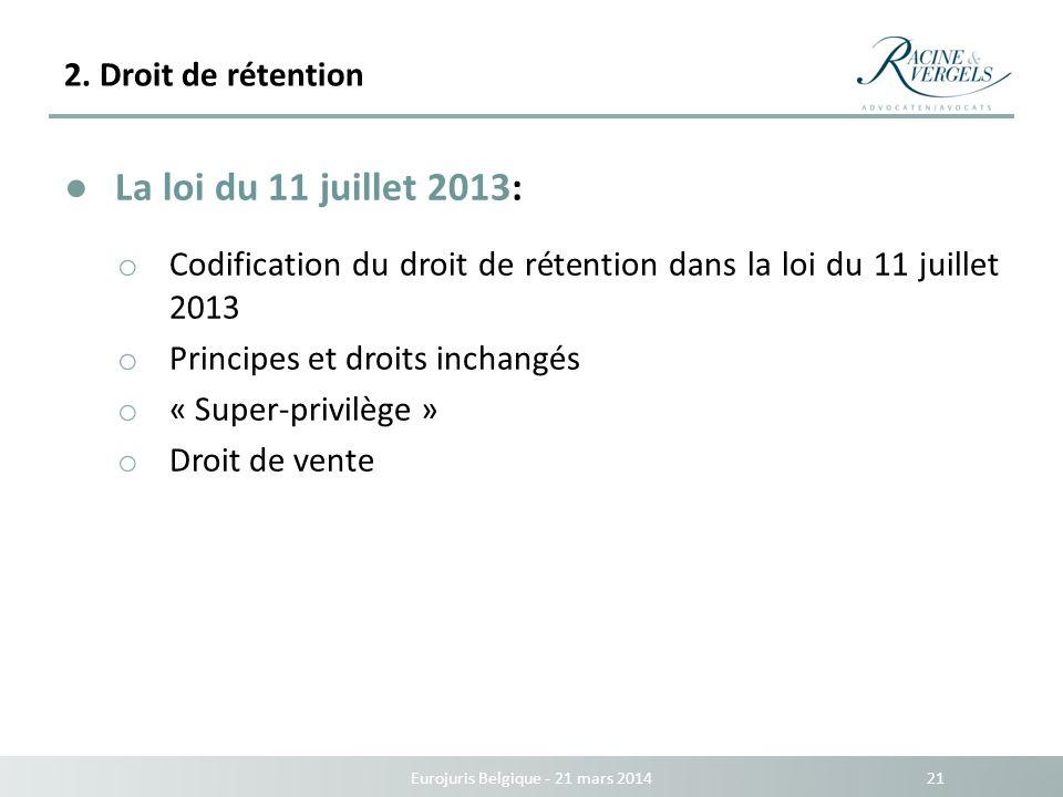 2. Droit de rétention Eurojuris Belgique - 21 mars 2014 21 La loi du 11 juillet 2013: o Codification du droit de rétention dans la loi du 11 juillet 2