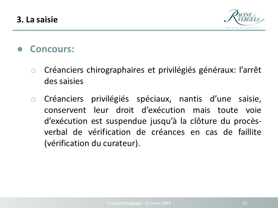 3. La saisie Eurojuris Belgique - 21 mars 2014 22 Concours: o Créanciers chirographaires et privilégiés généraux: larrêt des saisies o Créanciers priv