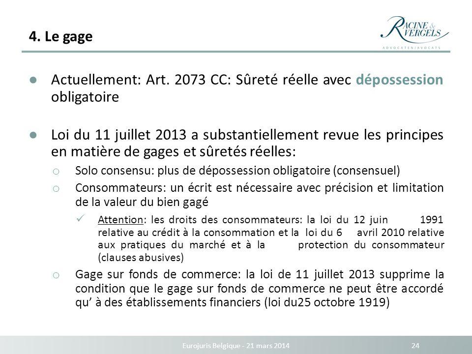 4. Le gage Eurojuris Belgique - 21 mars 2014 24 Actuellement: Art. 2073 CC: Sûreté réelle avec dépossession obligatoire Loi du 11 juillet 2013 a subst