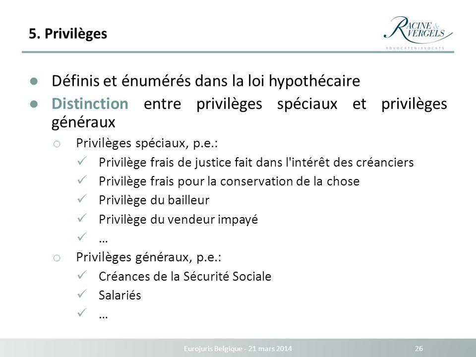 5. Privilèges Eurojuris Belgique - 21 mars 2014 26 Définis et énumérés dans la loi hypothécaire Distinction entre privilèges spéciaux et privilèges gé