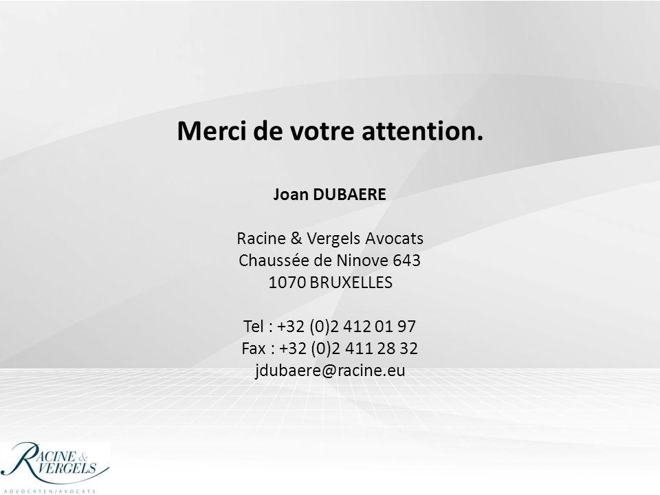 Merci de votre attention. Joan DUBAERE Racine & Vergels Avocats Chaussée de Ninove 643 1070 BRUXELLES Tel : +32 (0)2 412 01 97 Fax : +32 (0)2 411 28 3