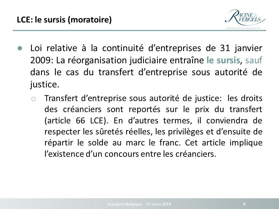 LCE: le sursis (moratoire) Eurojuris Belgique - 21 mars 2014 9 La réorganisation judiciaire entraîne un moratoire de durée limitée (à déterminer par le tribunal mais maximum 12 mois, prolongeable de maximum 6 mois dans des circonstances exceptionnelles – art.