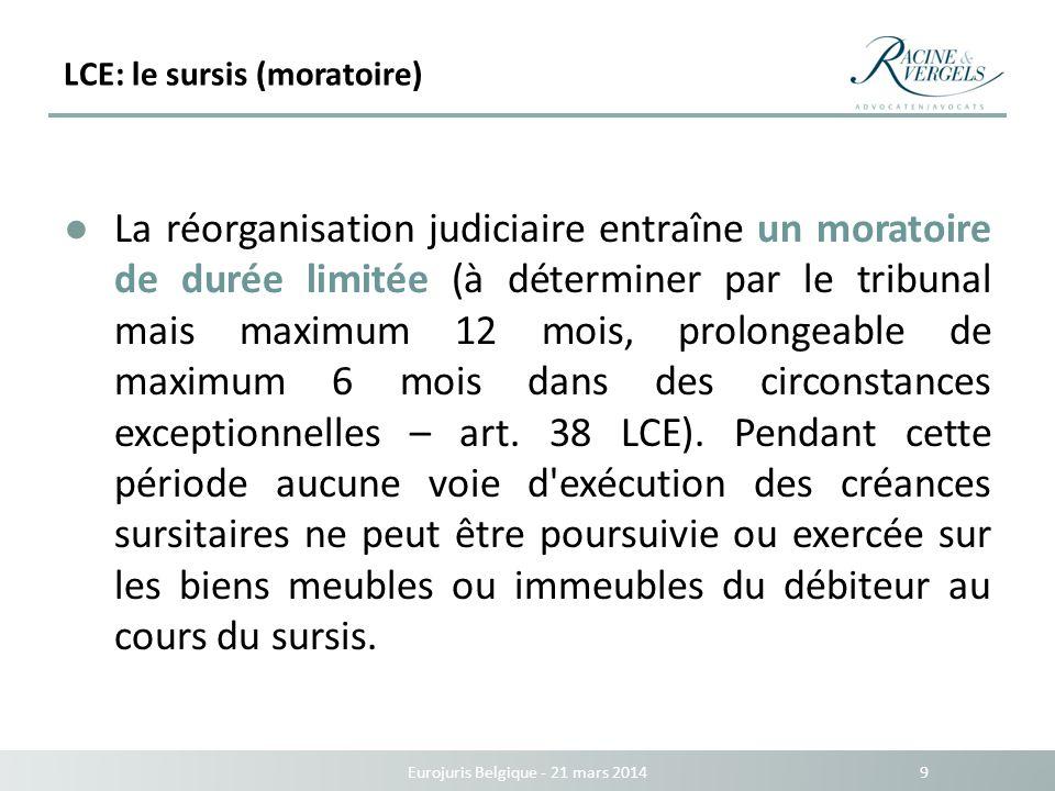 LCE: le sursis (moratoire) Eurojuris Belgique - 21 mars 2014 9 La réorganisation judiciaire entraîne un moratoire de durée limitée (à déterminer par l