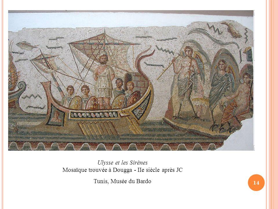 14 Ulysse et les Sirènes Mosaïque trouvée à Dougga - IIe siècle après JC Tunis, Musée du Bardo